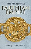 The History of Parthian Empire: Illustrated Edition: A Complete History from the Establishment to the Downfall of the Empire: Geography of Parthia Proper, ... Parthians, Revolts of Bactria and Parthia