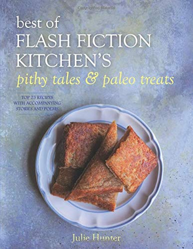 Best of Flash Fiction Kitchen's Pithy Tales & Paleo Treats: 25 Original Paleo and AIP Recipes with Accompanying Stories and Poems