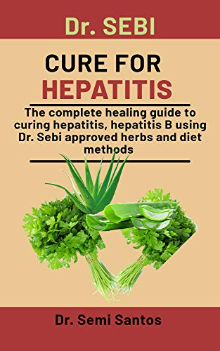 Dr. Sebi Cure For Hepatitis: The Complete Healing Guide To Curing Hepatitics, Hepatitics B Using Dr. Sebi Approved Herbs And Diet Methods (English Edition)