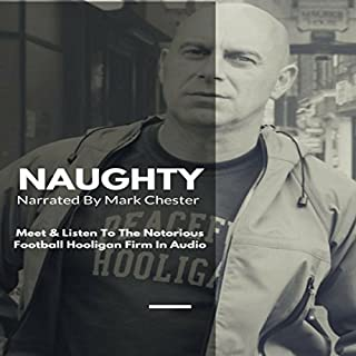 Naughty: The Story of a Football Hooligan Gang                   By:                                                                                                                                 Mark Chester                               Narrated by:                                                                                                                                 Mark Chester                      Length: 14 hrs and 1 min     55 ratings     Overall 4.2