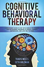 Cognitive Behavioral Therapy: A Beginners Guide to CBT with Simple Techniques for Retraining the Brain to Defeat Anxiety, Depression, and Low-Self ... Mastery & Cognitive Behavioral Therapy 2019)