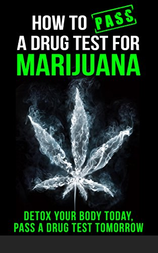 How to Pass a Drug Test for Marijuana: Detox Your Body Today, Pass a Drug Test Tomorrow (How to pass a drug test, marijuana,THC, Smoking, Dilution, Detox, ... Weed, Pot, self-help) (English Edition)