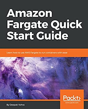 Amazon Fargate Quick Start Guide  Learn how to use AWS Fargate to run containers with ease