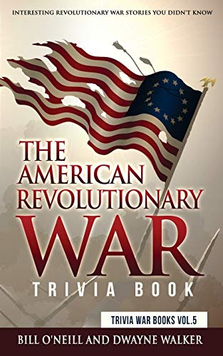 The American Revolutionary War Trivia Book: Interesting Revolutionary War Stories You Didn't Know (Trivia War Books) (Volume 5)