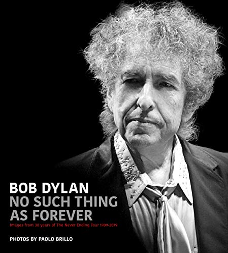 Bob Dylan: No Such Thing As Forever: Images from 30 Years of the Never Ending Tour 1989-2019