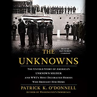 The Unknowns     The Untold Story of America's Unknown Soldier and WWI's Most Decorated Heroes Who Brought Him Home              By:                                                                                                                                 Patrick K. O'Donnell                               Narrated by:                                                                                                                                 Dan Woren                      Length: 12 hrs and 54 mins     51 ratings     Overall 4.5