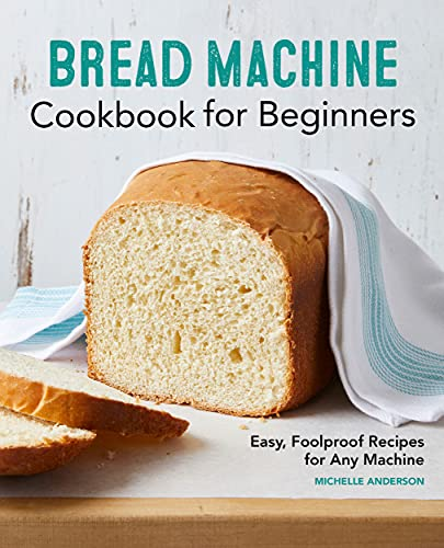 Bread Machine Cookbook for Beginners: Easy, Foolproof Recipes for Any Machine
