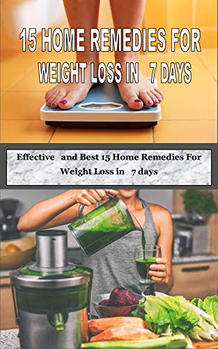 15 HOME REMEDIES FOR WEIGHT LOSS IN 7 DAYS: Effective and Best 15 Home Remedies For Weight Loss in 7 days (English Edition)