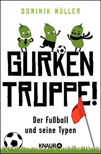 Gurkentruppe!: Der Fußball und seine Typen