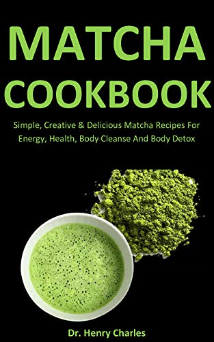 Matcha Cookbook: Simple, Creative & Delicious Matcha Recipes For Energy, Health, Body Cleanse And Bo
