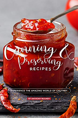 Canning and Preserving Recipes: Experience the Amazing World of Chutney by [Anthony Boundy]