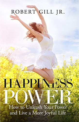 Happiness Power: How to Unleash Your Power and Lead a More Joyful Life by [Robert Gill Jr]
