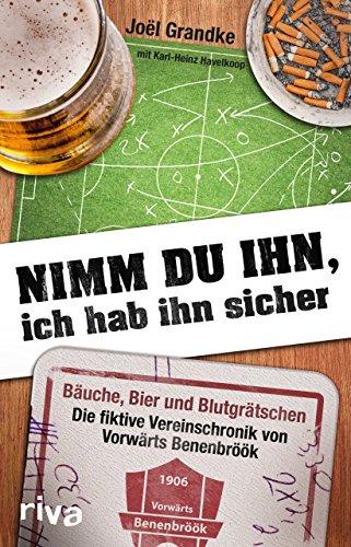 Nimm du ihn, ich hab ihn sicher: Bäuche, Bier und Blutgrätschen ― Das Vereinsjahr von Vorwärts Benenbröök