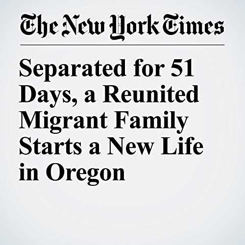 Separated for 51 Days, a Reunited Migrant Family Starts a New Life in Oregon copertina