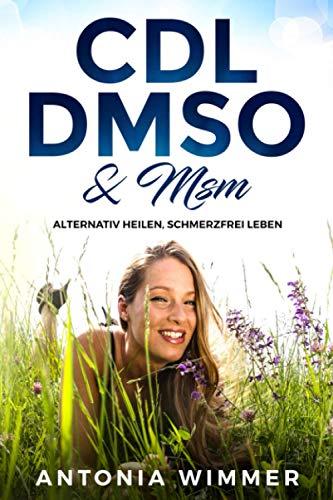 CDL DMSO & MSM ALTERNATIV HEILEN, SCHMERZFREI LEBEN!: Handbuch für die Wirkung und Anwendungsweise von Chlordioxidlösung, Dimethylsulfoxid und Methylsulfonylmethan, Was sie wissen müssen!