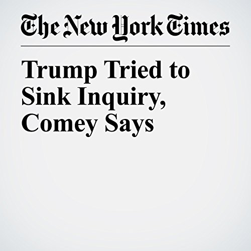 Trump Tried to Sink Inquiry, Comey Says copertina