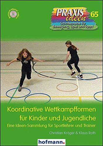 Koordinative Wettkampfformen für Kinder und Jugendliche: Eine Ideen-Sammlung für Sportlehrer und Trainer (Praxisideen - Schriftenreihe für Bewegung, Spiel und Sport)