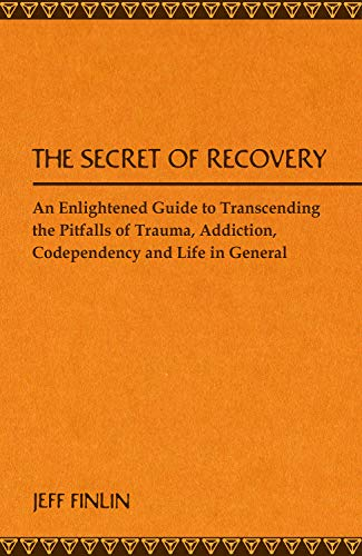 The Secret of Recovery: AN ENLIGHTENED GUIDE TO TRANSCENDING THE PITFALLS OF TRAUMA, ADDICTION, CODEPENDENCY AND LIFE IN GENERAL (English Edition)