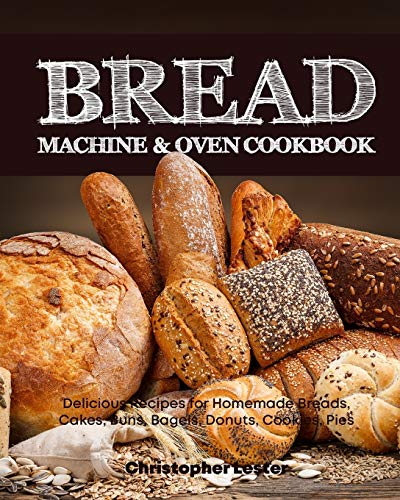 Bread Machine & Oven Cookbook: Delicious Bread Machine Recipes for Homemade Breads, Cakes, Buns, Bagels, Donuts, Cookies, Pies, Tarts (Black & White Interior)