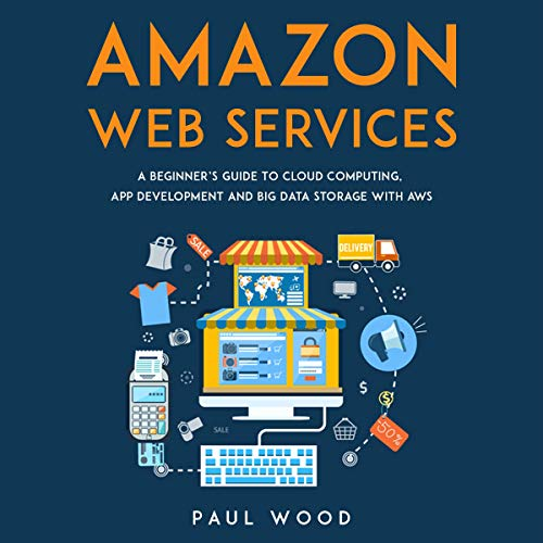 Amazon Web Services: A Beginner's Guide to Cloud Computing, App Development and Big Data Storage with AWS