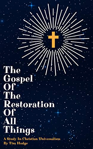 THE GOSPEL OF THE RESTORATION OF ALL THINGS: A study in Christian Universalism