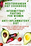 Mediterranean Diet Cookbook + Intermittent Fasting For Women + Anti-Inflammatory Diet: 3 books in 1: A Complete and Definitive Guide to Weight Loss and a Healthier Lifestyle