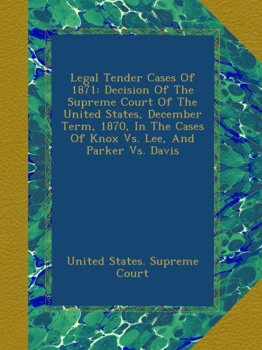 Legal Tender Cases Of 1871: Decision Of The Supreme Court Of The United States, December Term, 1870, In The Cases Of Knox Vs. Lee, And Parker Vs. Davis