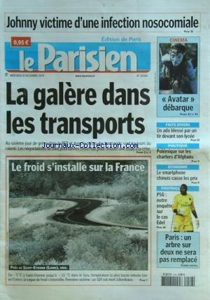 PARISIEN (LE) [No 20300] du 16/12/2009 - JOHNNY HALLYDAY VICTIME D'UN INFECTION NOSOCOMIALE -LA GALERE DANS LES TRANSPORTS -PARIS / UN ARBRE SUR 2 NE SERA PAS REMPLACE -FOOT / PSG ET EDEL -LE SMARTPHONE CHINOIS CASSE LES PRIX -POLEMIQUE SUR LES CHARTERS D'AFGHANS -UN ADO BLESSE PAR UN TIR DEVANT SON LYCEE -LE CFILM AVATAR DEBARQUE