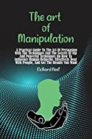 The art of Manipulation: A Practical Guide To The Art Of Persuasion With The Techniques And The Secrets Of Nlp And Powerful Techniques On How To Influence Human Behavior, Effectively Deal With People, And Get The Results You Want
