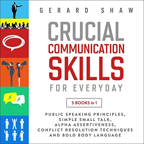 Crucial Communication Skills for Everyday: 5 Books in 1: Public Speaking Principles, Simple Small Talk, Alpha Assertiveness, Conflict Resolution Techniques and Bold Body Language audiobook cover art