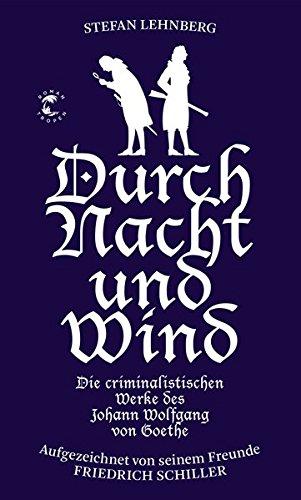 Image of Goethe und Schiller ermitteln / Durch Nacht und Wind: Die criminalistischen Werke des Johann Wolfgang von Goethe. Aufgezeichnet von seinem Freunde Friedrich Schiller