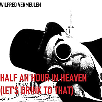 HALF AN HOUR IN HEAVEN (Let's drink to that)