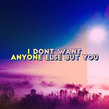 I Don't Want Anyone Else But You