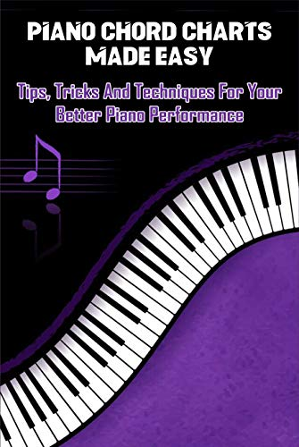 Piano Chord Charts Made Easy: Tips, Tricks And Techniques For Your Better Piano Performance: Piano Chords Book (English Edition)