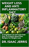 WEIGHT LOSS AND ANTI INFLAMMATORY DIET: A Simplified List Of Fresh And Easy To Prepare Meal Plan, Recipes For Weight Loss