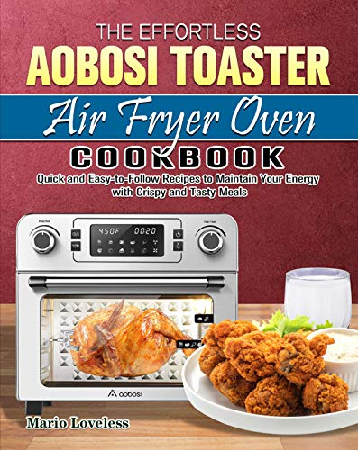 The Effortless Aobosi Toaster Air Fryer Oven Cookbook: Quick and Easy-to-Follow Recipes to Maintain Your Energy with Crispy and Tasty Meals (English Edition)