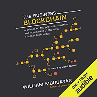 The Business Blockchain     Promise, Practice, and Application of the Next Internet Technology              By:                                                                                                                                 William Mougayar,                                                                                        Vitalik Buterin                               Narrated by:                                                                                                                                 Christopher Grove                      Length: 5 hrs and 11 mins     552 ratings     Overall 4.3