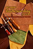 Beginning Leatherworking Class: Learn The Fundamental Skills You Need: Leather Crafting