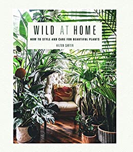 Wild at Home: How to style and care for beautiful plants by [Hilton Carter]