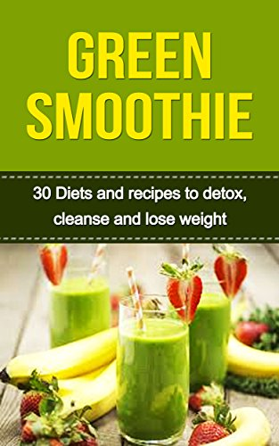 Green Smoothie: 30 Best Green Smoothies, Green Smoothie Recipes for Weight Loss, Detox and Green Smoothie Cleanse (Smoothies, Green Smoothie, Green Smoothie ... Smoothie for Weight Loss) (English Edition)