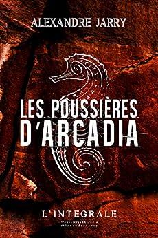 Les poussières d'Arcadia: Texte intégral par [Alexandre Jarry]