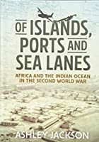 Of Islands, Ports and Sea Lanes: Africa and the Indian Ocean in the Second World War (War & Military Culture in South Asia)