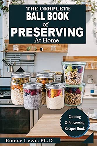 THE COMPLETE BALL BOOK OF PRESERVING AT HOME: Ultimate Water Bath and Pressure Canning Guidebook Containing Recipes with Numerous Delicious Dishes by [Eunice Lewis Ph.D]