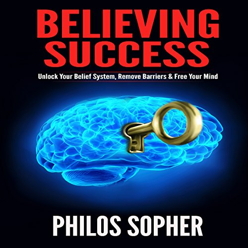 Believing Success: How to Be Successful - Unlock Your Belief System, Remove Barriers & Free Your Mind (Become Successful) audiobook cover art