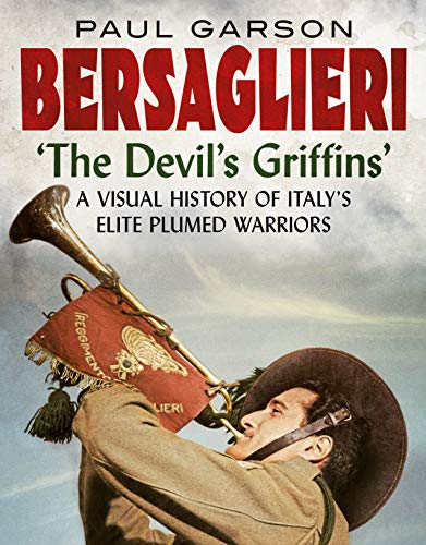 Bersaglieri: The Devil's Griffins-A Visual History of Italy's Elite Plumed Warriors (English Edition)
