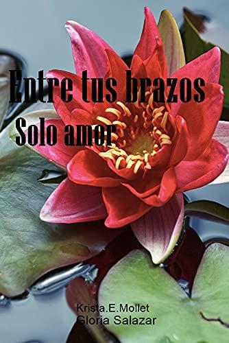 Entre tus brazos, solo amor de Krista.E. Mollet y Gloria Salazar