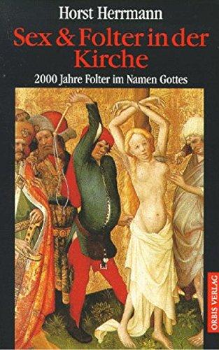 Sex & Folter in der Kirche . 2000 Jahre Folter im Namen Gottes .