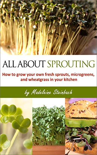 All About Sprouting: How to grow your own fresh sprouts, microgreens, and wheatgrass in your kitchen by [Madeleine Steinbach]