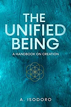 The Unified Being: A Handbook On Creation by [A. Isodoro]