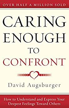 Caring Enough to Confront: How to Understand and Express Your Deepest Feelings Toward Others by [David Augsburger]